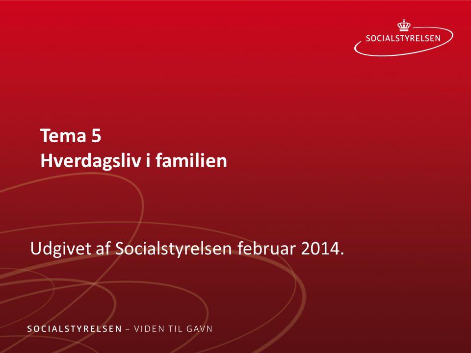 Tema 5 Hverdagsliv i familien Udgivet af Socialstyrelsen februar 2014.