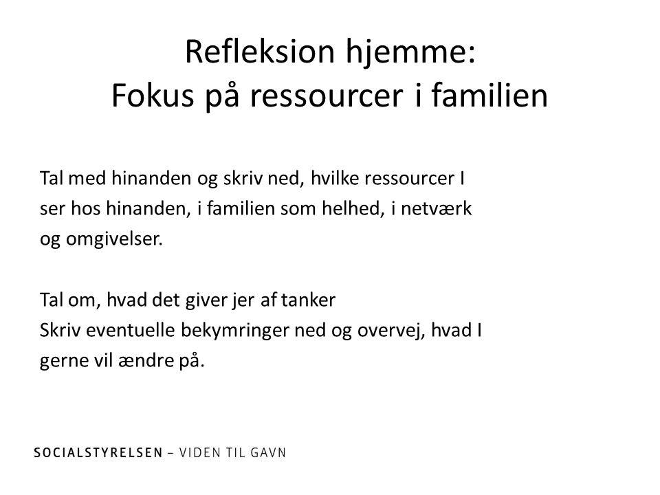 Refleksion hjemme: Fokus på ressourcer i familien Tal med hinanden og skriv ned, hvilke ressourcer I ser hos hinanden, i familien som helhed, i netvær