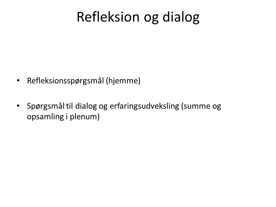 Refleksion og dialog Refleksionsspørgsmål (hjemme) Spørgsmål til dialog og erfaringsudveksling (summe og opsamling i plenum)