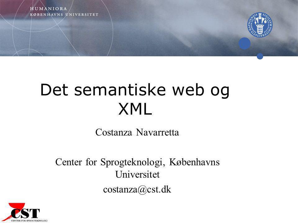 Det semantiske web og XML Costanza Navarretta Center for Sprogteknologi, Københavns Universitet costanza@cst.dk