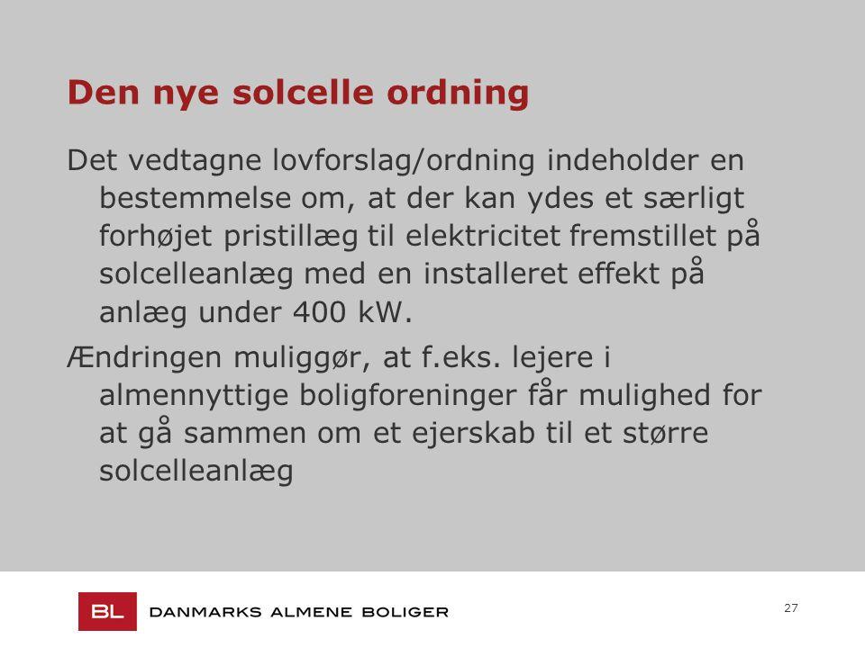 27 Den nye solcelle ordning Det vedtagne lovforslag/ordning indeholder en bestemmelse om, at der kan ydes et særligt forhøjet pristillæg til elektricitet fremstillet på solcelleanlæg med en installeret effekt på anlæg under 400 kW.