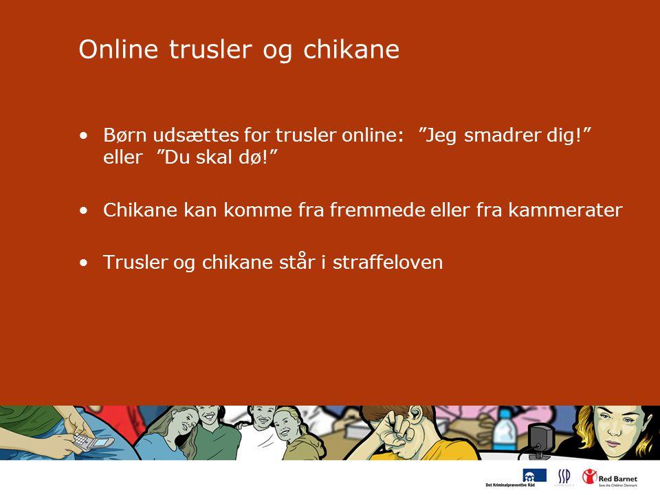 Online trusler og chikane Børn udsættes for trusler online: Jeg smadrer dig! eller Du skal dø! Chikane kan komme fra fremmede eller fra kammerater Trusler og chikane står i straffeloven