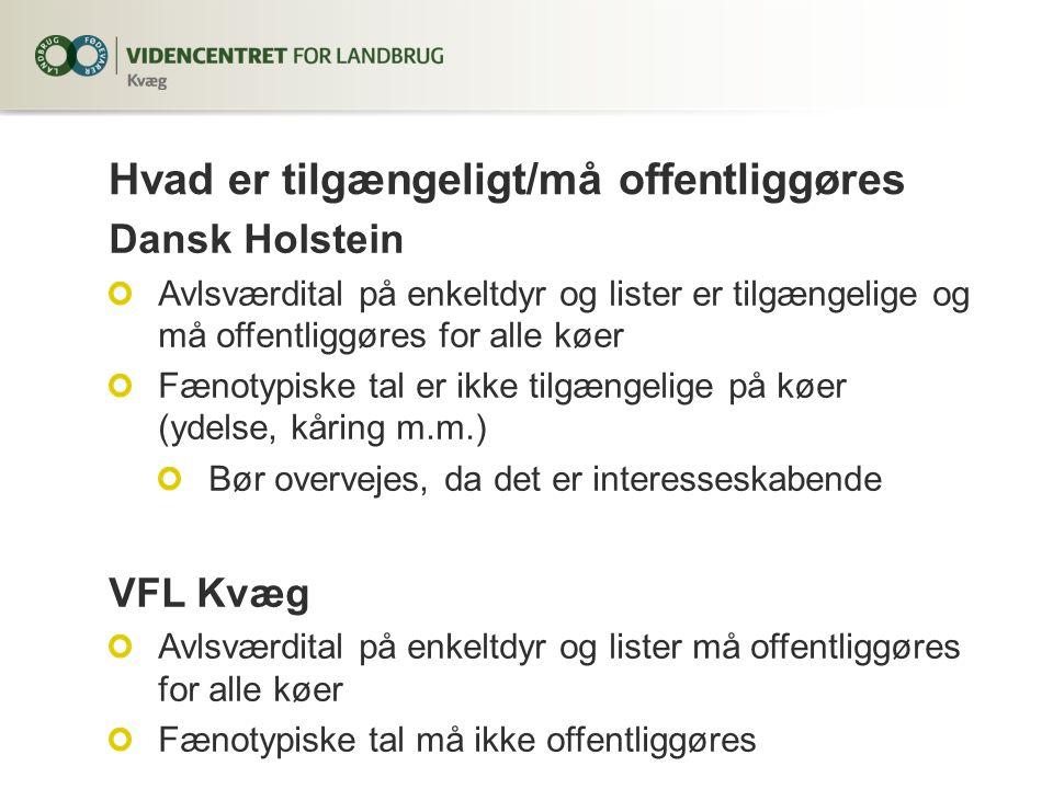 Dansk Holstein Avlsværdital på enkeltdyr og lister er tilgængelige og må offentliggøres for alle køer Fænotypiske tal er ikke tilgængelige på køer (ydelse, kåring m.m.) Bør overvejes, da det er interesseskabende VFL Kvæg Avlsværdital på enkeltdyr og lister må offentliggøres for alle køer Fænotypiske tal må ikke offentliggøres Hvad er tilgængeligt/må offentliggøres