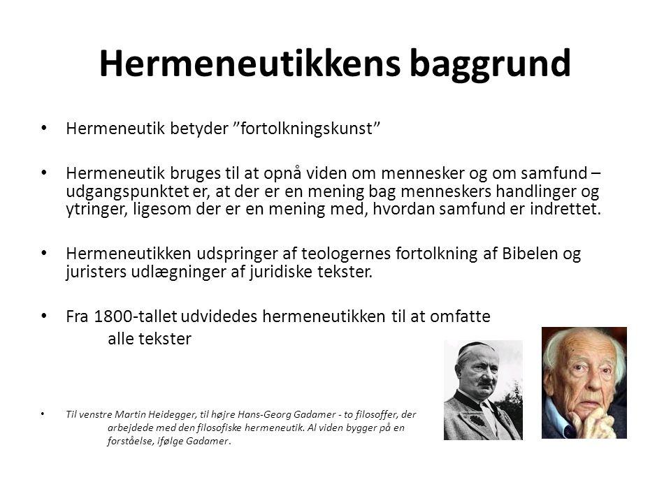Hermeneutikkens baggrund Hermeneutik betyder fortolkningskunst Hermeneutik bruges til at opnå viden om mennesker og om samfund – udgangspunktet er, at der er en mening bag menneskers handlinger og ytringer, ligesom der er en mening med, hvordan samfund er indrettet.