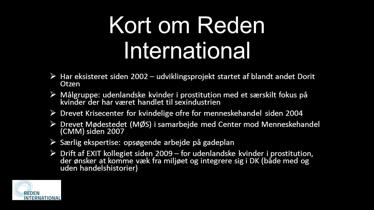 Kort om Reden International  Har eksisteret siden 2002 – udviklingsprojekt startet af blandt andet Dorit Otzen  Målgruppe: udenlandske kvinder i prostitution med et særskilt fokus på kvinder der har været handlet til sexindustrien  Drevet Krisecenter for kvindelige ofre for menneskehandel siden 2004  Drevet Mødestedet (MØS) i samarbejde med Center mod Menneskehandel (CMM) siden 2007  Særlig ekspertise: opsøgende arbejde på gadeplan  Drift af EXIT kollegiet siden 2009 – for udenlandske kvinder i prostitution, der ønsker at komme væk fra miljøet og integrere sig i DK (både med og uden handelshistorier)