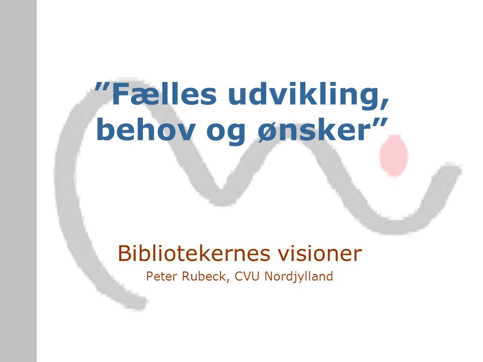 Fælles udvikling, behov og ønsker Bibliotekernes visioner Peter Rubeck, CVU Nordjylland