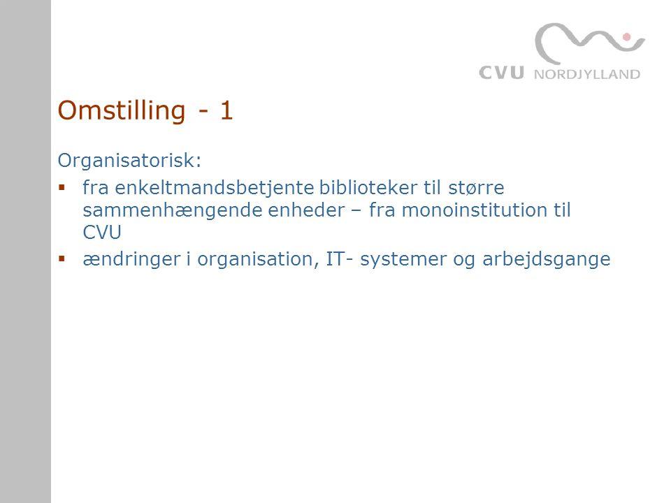 Omstilling - 1 Organisatorisk:  fra enkeltmandsbetjente biblioteker til større sammenhængende enheder – fra monoinstitution til CVU  ændringer i organisation, IT- systemer og arbejdsgange