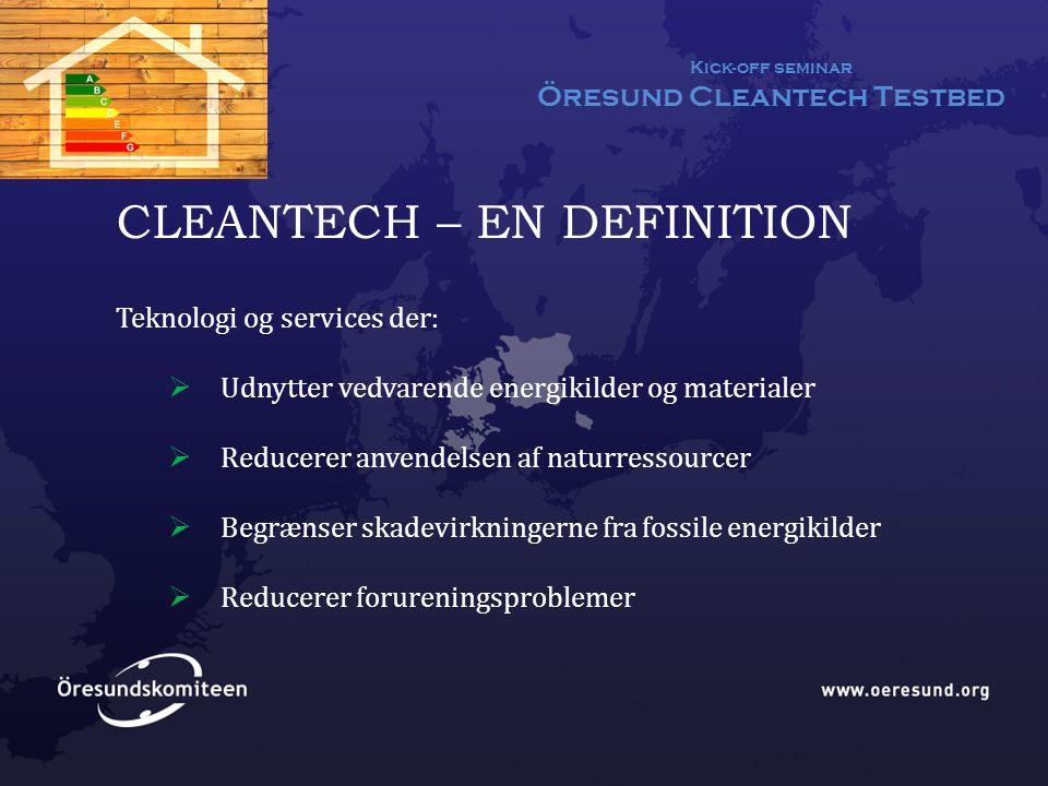 Kick-off seminar Öresund Cleantech Testbed CLEANTECH – EN DEFINITION Teknologi og services der:  Udnytter vedvarende energikilder og materialer  Reducerer anvendelsen af naturressourcer  Begrænser skadevirkningerne fra fossile energikilder  Reducerer forureningsproblemer