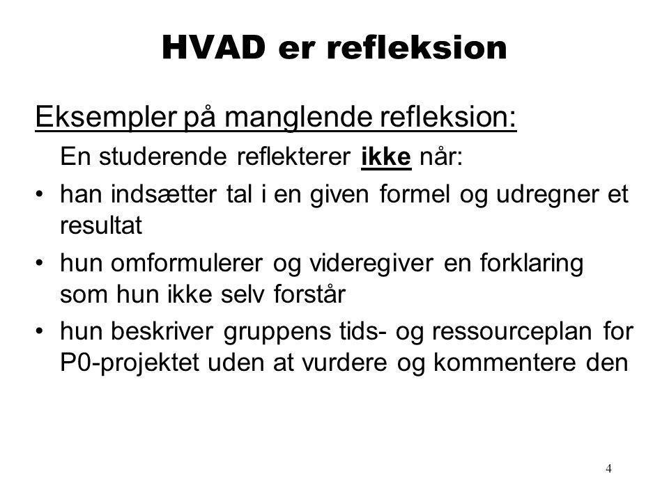 4 HVAD er refleksion Eksempler på manglende refleksion: En studerende reflekterer ikke når: han indsætter tal i en given formel og udregner et resultat hun omformulerer og videregiver en forklaring som hun ikke selv forstår hun beskriver gruppens tids- og ressourceplan for P0-projektet uden at vurdere og kommentere den