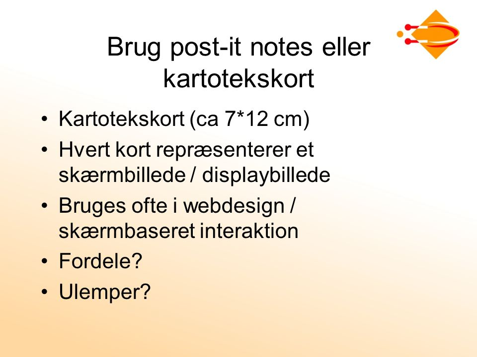 Brug post-it notes eller kartotekskort Kartotekskort (ca 7*12 cm) Hvert kort repræsenterer et skærmbillede / displaybillede Bruges ofte i webdesign / skærmbaseret interaktion Fordele.