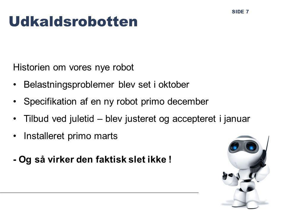 SIDE 7 Udkaldsrobotten Historien om vores nye robot Belastningsproblemer blev set i oktober Specifikation af en ny robot primo december Tilbud ved juletid – blev justeret og accepteret i januar Installeret primo marts - Og så virker den faktisk slet ikke !