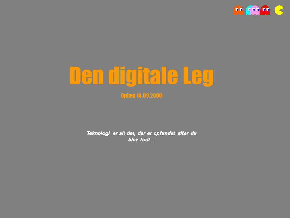 Den digitale Leg Oplæg 14.09.2000 Teknologi er alt det, der er opfundet efter du blev født…