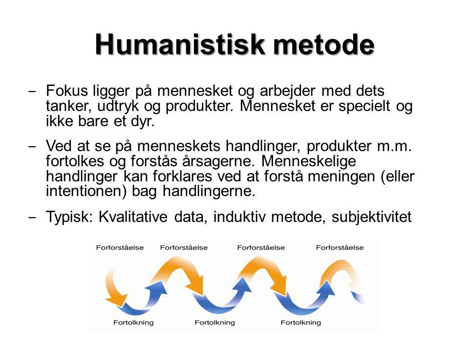 Humanistisk metode ‒ Fokus ligger på mennesket og arbejder med dets tanker, udtryk og produkter.