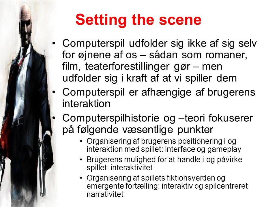 Setting the scene Computerspil udfolder sig ikke af sig selv for øjnene af os – sådan som romaner, film, teaterforestillinger gør – men udfolder sig i kraft af at vi spiller dem Computerspil er afhængige af brugerens interaktion Computerspilhistorie og –teori fokuserer på følgende væsentlige punkter Organisering af brugerens positionering i og interaktion med spillet: interface og gameplay Brugerens mulighed for at handle i og påvirke spillet: interaktivitet Organisering af spillets fiktionsverden og emergente fortælling: interaktiv og spilcentreret narrativitet