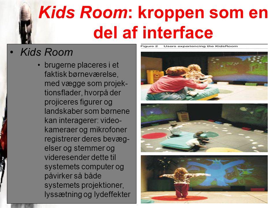 Kids Room: kroppen som en del af interface Kids Room brugerne placeres i et faktisk børneværelse, med vægge som projek- tionsflader, hvorpå der projiceres figurer og landskaber som børnene kan interagerer: video- kameraer og mikrofoner registrerer deres bevæg- elser og stemmer og videresender dette til systemets computer og påvirker så både systemets projektioner, lyssætning og lydeffekter