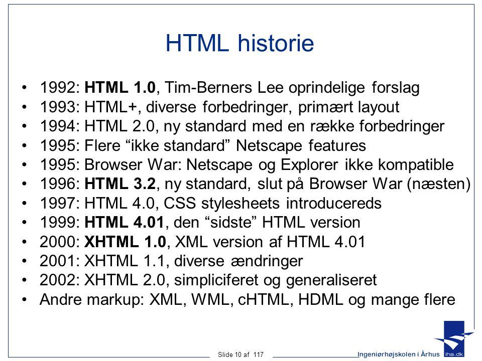 Ingeniørhøjskolen i Århus Slide 10 af 117 HTML historie 1992: HTML 1.0, Tim-Berners Lee oprindelige forslag 1993: HTML+, diverse forbedringer, primært layout 1994: HTML 2.0, ny standard med en række forbedringer 1995: Flere ikke standard Netscape features 1995: Browser War: Netscape og Explorer ikke kompatible 1996: HTML 3.2, ny standard, slut på Browser War (næsten) 1997: HTML 4.0, CSS stylesheets introducereds 1999: HTML 4.01, den sidste HTML version 2000: XHTML 1.0, XML version af HTML 4.01 2001: XHTML 1.1, diverse ændringer 2002: XHTML 2.0, simpliciferet og generaliseret Andre markup: XML, WML, cHTML, HDML og mange flere