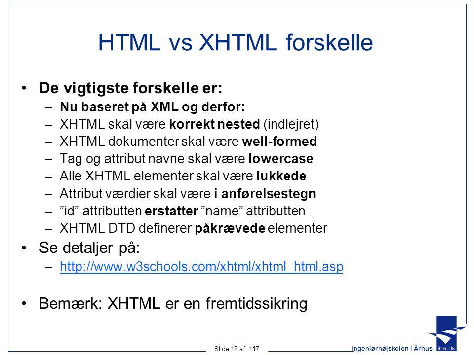 Ingeniørhøjskolen i Århus Slide 12 af 117 HTML vs XHTML forskelle De vigtigste forskelle er: –Nu baseret på XML og derfor: –XHTML skal være korrekt nested (indlejret) –XHTML dokumenter skal være well-formed –Tag og attribut navne skal være lowercase –Alle XHTML elementer skal være lukkede –Attribut værdier skal være i anførelsestegn – id attributten erstatter name attributten –XHTML DTD definerer påkrævede elementer Se detaljer på: –http://www.w3schools.com/xhtml/xhtml_html.asphttp://www.w3schools.com/xhtml/xhtml_html.asp Bemærk: XHTML er en fremtidssikring