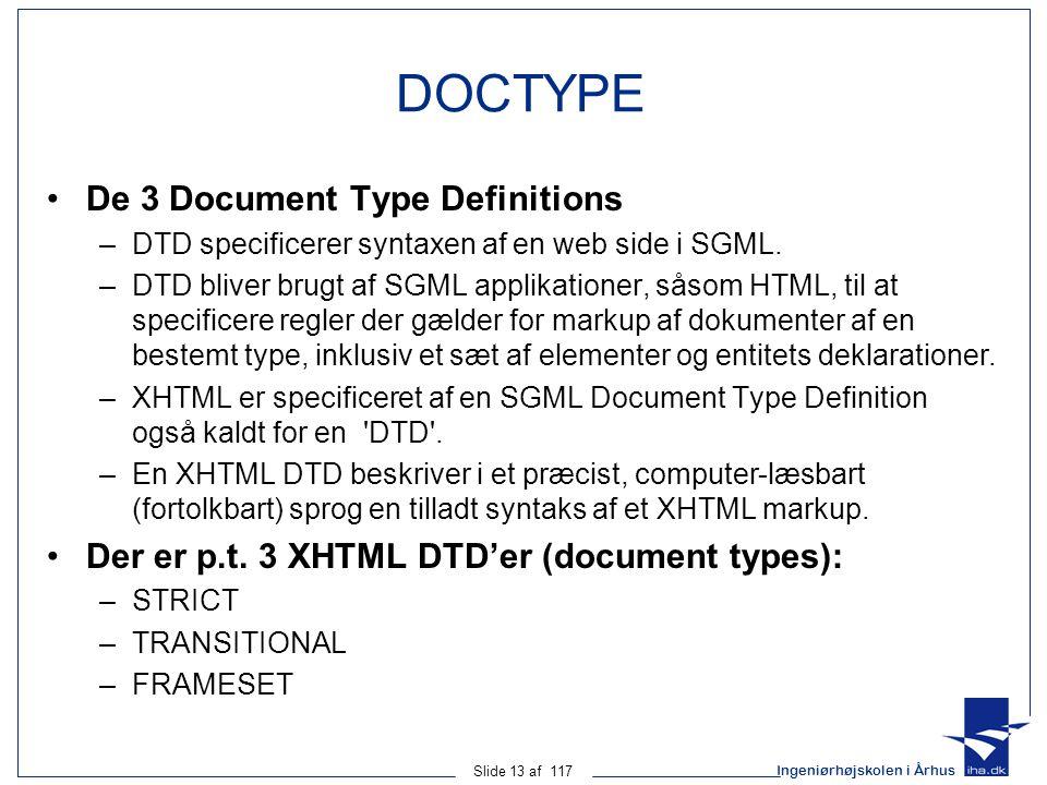 Ingeniørhøjskolen i Århus Slide 13 af 117 DOCTYPE De 3 Document Type Definitions –DTD specificerer syntaxen af en web side i SGML.