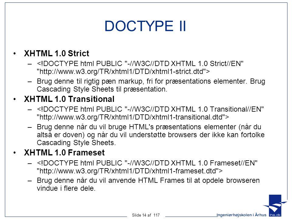 Ingeniørhøjskolen i Århus Slide 14 af 117 DOCTYPE II XHTML 1.0 Strict – –Brug denne til rigtig pæn markup, fri for præsentations elementer.