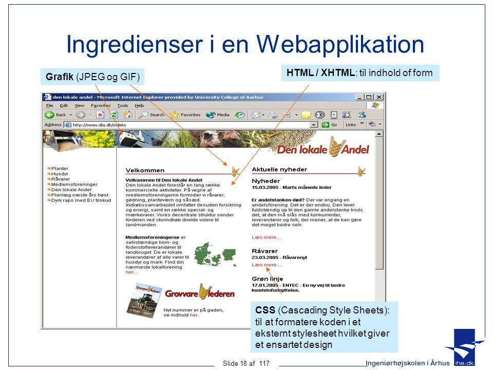 Ingeniørhøjskolen i Århus Slide 18 af 117 Ingredienser i en Webapplikation Grafik (JPEG og GIF) HTML / XHTML: til indhold of form CSS (Cascading Style Sheets): til at formatere koden i et eksternt stylesheet hvilket giver et ensartet design