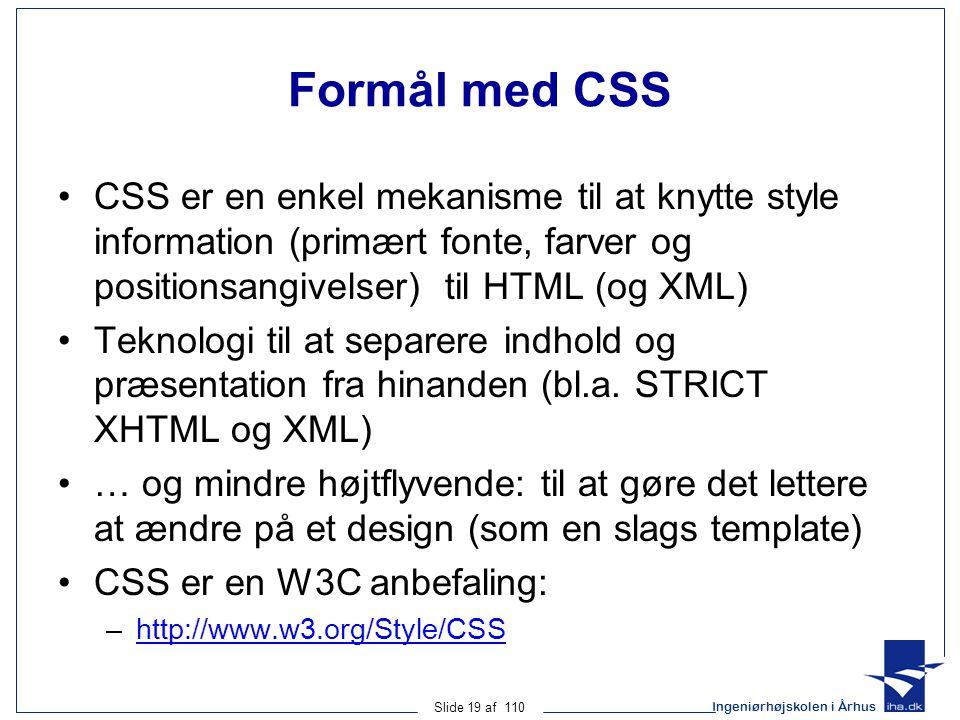 Ingeniørhøjskolen i Århus Slide 19 af 110 Formål med CSS CSS er en enkel mekanisme til at knytte style information (primært fonte, farver og positionsangivelser) til HTML (og XML) Teknologi til at separere indhold og præsentation fra hinanden (bl.a.