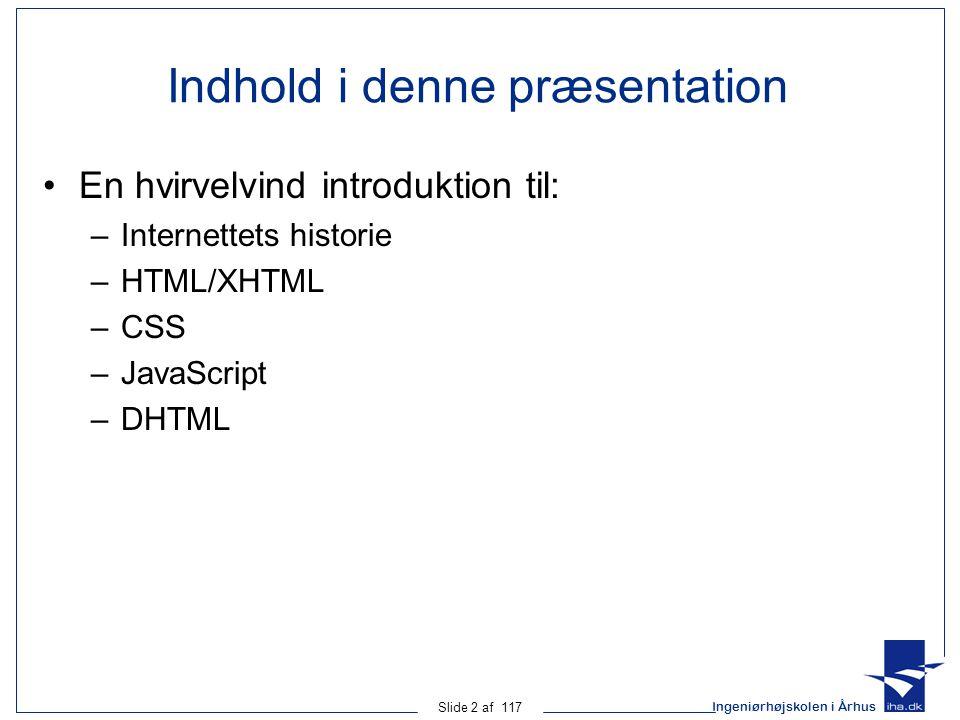 Ingeniørhøjskolen i Århus Slide 2 af 117 Indhold i denne præsentation En hvirvelvind introduktion til: –Internettets historie –HTML/XHTML –CSS –JavaScript –DHTML