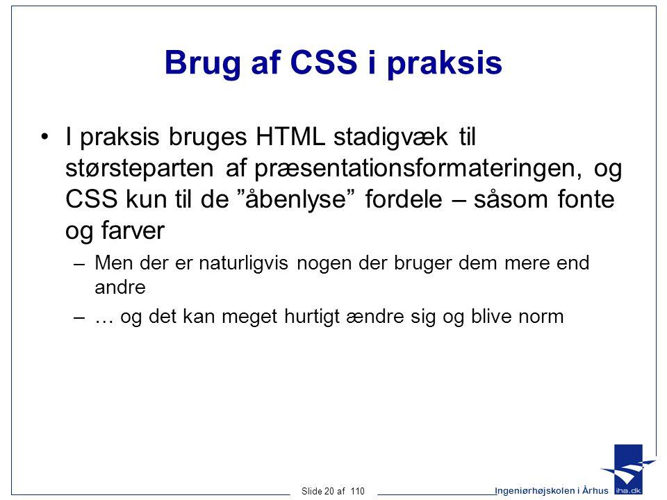 Ingeniørhøjskolen i Århus Slide 20 af 110 Brug af CSS i praksis I praksis bruges HTML stadigvæk til størsteparten af præsentationsformateringen, og CSS kun til de åbenlyse fordele – såsom fonte og farver –Men der er naturligvis nogen der bruger dem mere end andre –… og det kan meget hurtigt ændre sig og blive norm