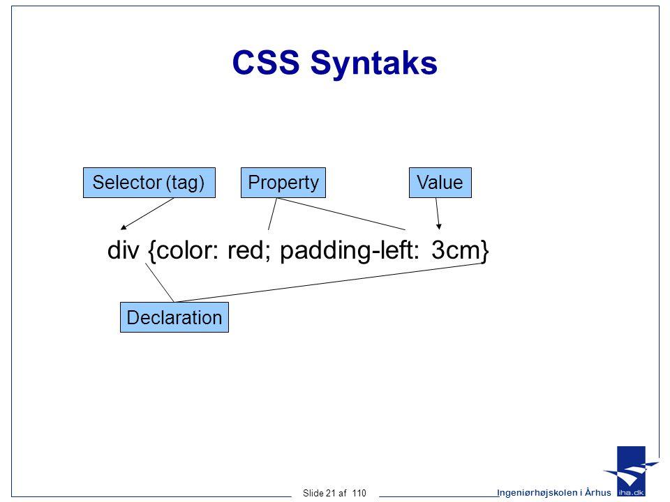 Ingeniørhøjskolen i Århus Slide 21 af 110 CSS Syntaks div {color: red; padding-left: 3cm} Selector (tag) Declaration PropertyValue
