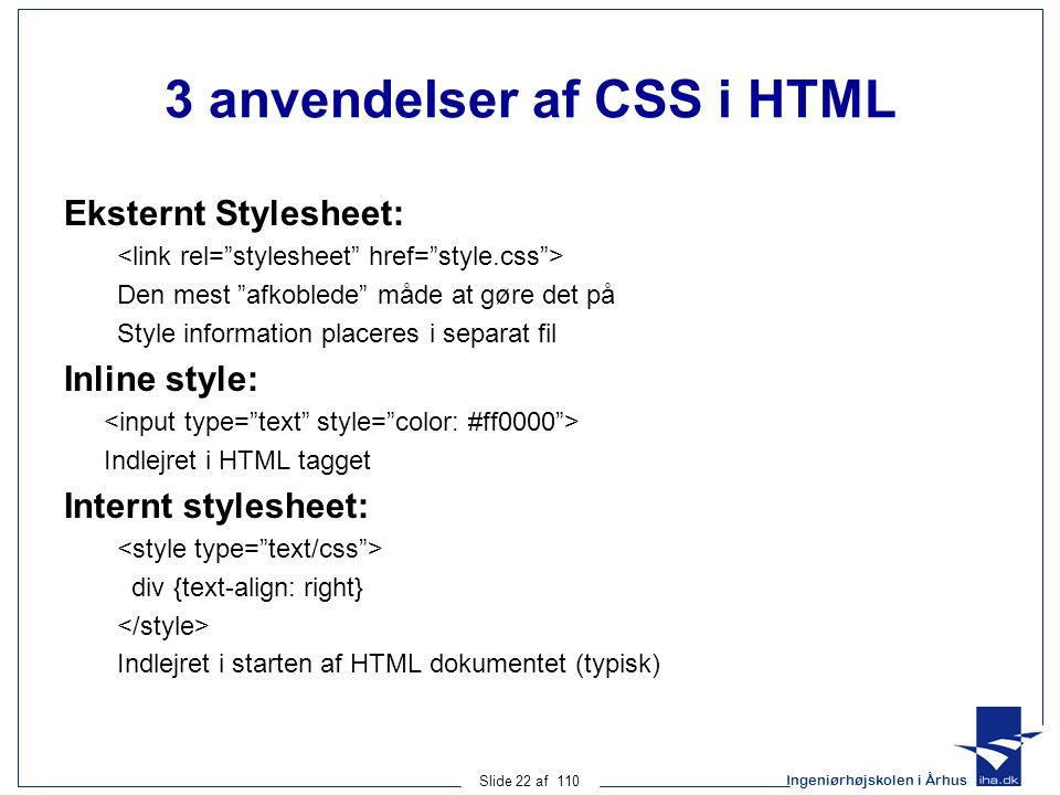 Ingeniørhøjskolen i Århus Slide 22 af 110 3 anvendelser af CSS i HTML Eksternt Stylesheet: Den mest afkoblede måde at gøre det på Style information placeres i separat fil Inline style: Indlejret i HTML tagget Internt stylesheet: div {text-align: right} Indlejret i starten af HTML dokumentet (typisk)