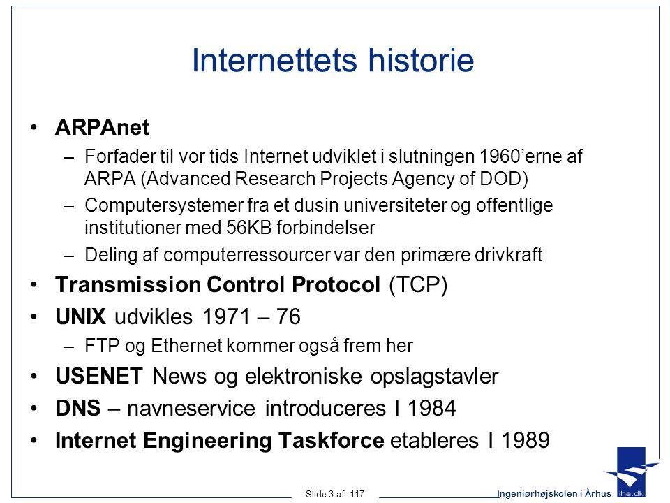 Ingeniørhøjskolen i Århus Slide 3 af 117 Internettets historie ARPAnet –Forfader til vor tids Internet udviklet i slutningen 1960'erne af ARPA (Advanced Research Projects Agency of DOD) –Computersystemer fra et dusin universiteter og offentlige institutioner med 56KB forbindelser –Deling af computerressourcer var den primære drivkraft Transmission Control Protocol (TCP) UNIX udvikles 1971 – 76 –FTP og Ethernet kommer også frem her USENET News og elektroniske opslagstavler DNS – navneservice introduceres I 1984 Internet Engineering Taskforce etableres I 1989