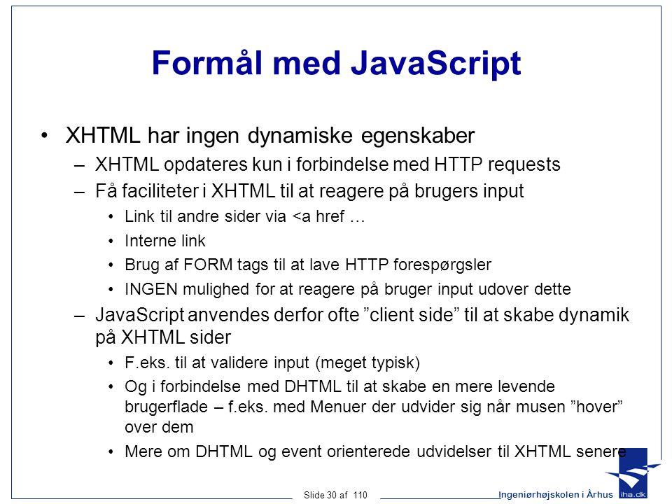 Ingeniørhøjskolen i Århus Slide 30 af 110 Formål med JavaScript XHTML har ingen dynamiske egenskaber –XHTML opdateres kun i forbindelse med HTTP requests –Få faciliteter i XHTML til at reagere på brugers input Link til andre sider via <a href … Interne link Brug af FORM tags til at lave HTTP forespørgsler INGEN mulighed for at reagere på bruger input udover dette –JavaScript anvendes derfor ofte client side til at skabe dynamik på XHTML sider F.eks.