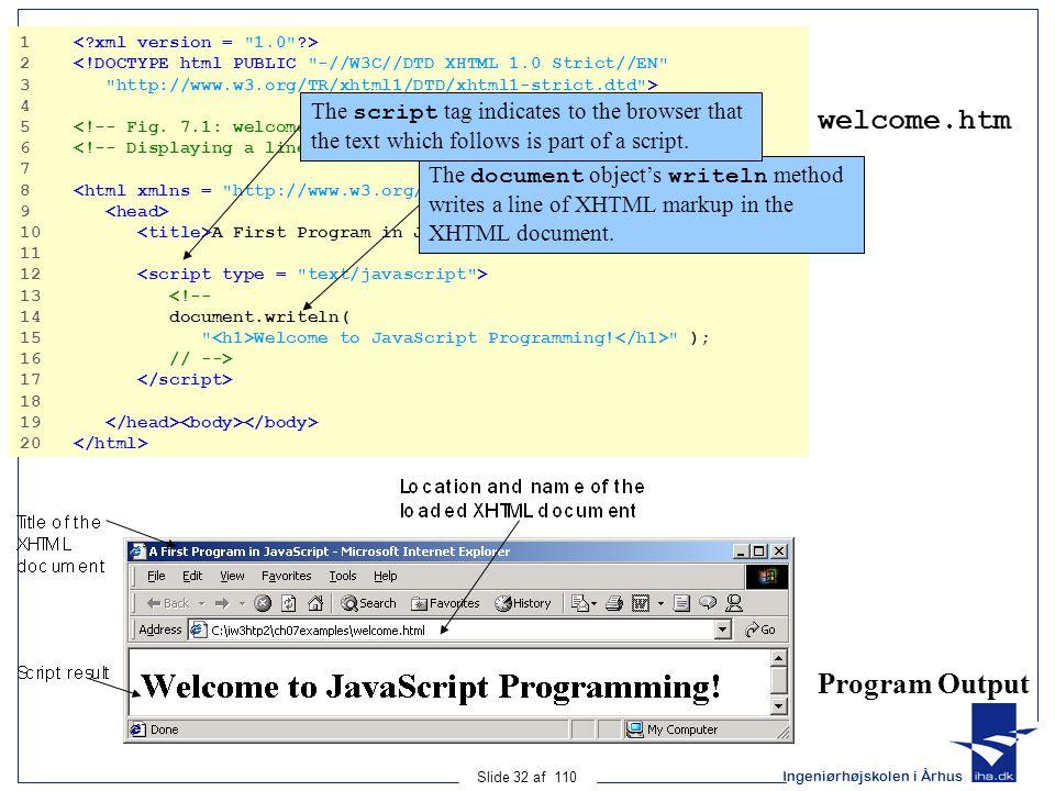 Ingeniørhøjskolen i Århus Slide 32 af 110 welcome.htm Program Output 1 2 <!DOCTYPE html PUBLIC -//W3C//DTD XHTML 1.0 Strict//EN 3 http://www.w3.org/TR/xhtml1/DTD/xhtml1-strict.dtd > 4 5 6 7 8 9 10 A First Program in JavaScript 11 12 13 <!-- 14 document.writeln( 15 Welcome to JavaScript Programming.