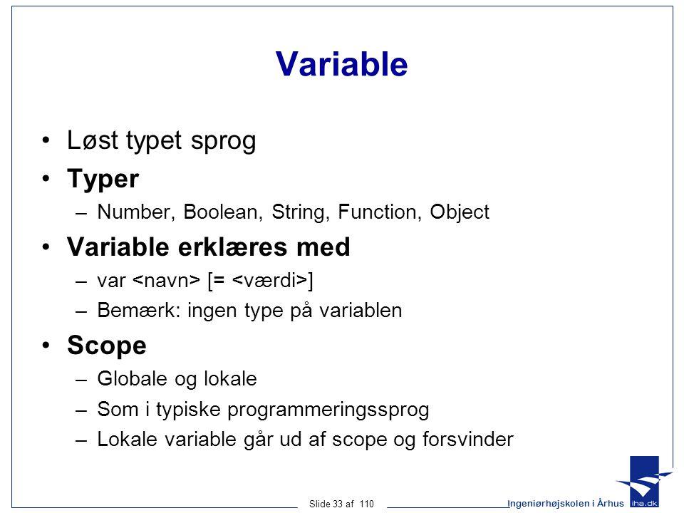 Ingeniørhøjskolen i Århus Slide 33 af 110 Variable Løst typet sprog Typer –Number, Boolean, String, Function, Object Variable erklæres med –var [= ] –Bemærk: ingen type på variablen Scope –Globale og lokale –Som i typiske programmeringssprog –Lokale variable går ud af scope og forsvinder