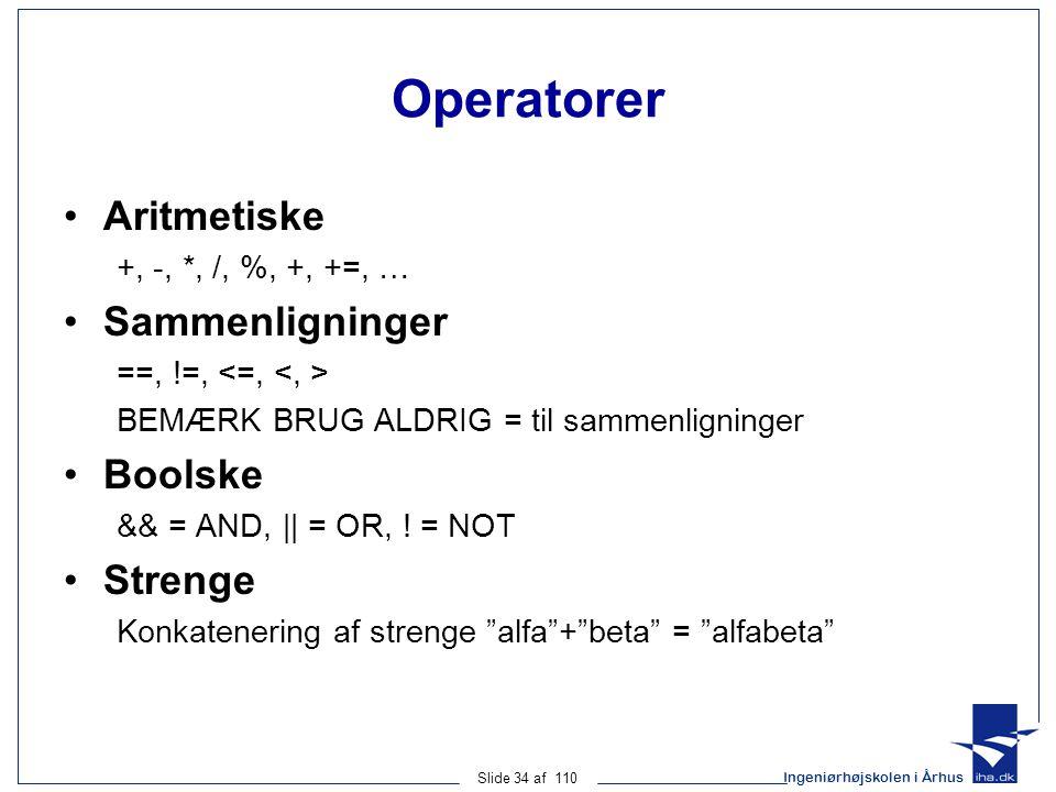 Ingeniørhøjskolen i Århus Slide 34 af 110 Operatorer Aritmetiske +, -, *, /, %, +, +=, … Sammenligninger ==, !=, BEMÆRK BRUG ALDRIG = til sammenligninger Boolske && = AND, || = OR, .