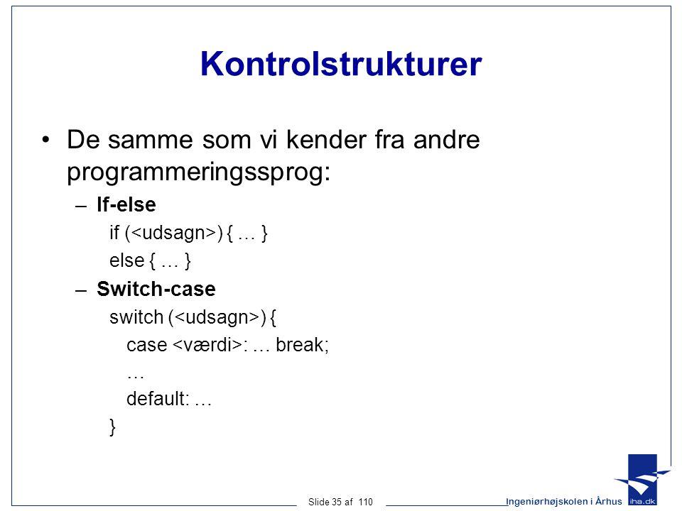 Ingeniørhøjskolen i Århus Slide 35 af 110 Kontrolstrukturer De samme som vi kender fra andre programmeringssprog: –If-else if ( ) { … } else { … } –Switch-case switch ( ) { case : … break; … default: … }