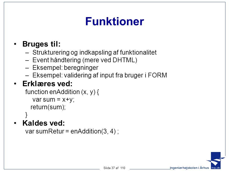 Ingeniørhøjskolen i Århus Slide 37 af 110 Funktioner Bruges til: –Strukturering og indkapsling af funktionalitet –Event håndtering (mere ved DHTML) –Eksempel: beregninger –Eksempel: validering af input fra bruger i FORM Erklæres ved: function enAddition (x, y) { var sum = x+y; return(sum); } Kaldes ved: var sumRetur = enAddition(3, 4) ;