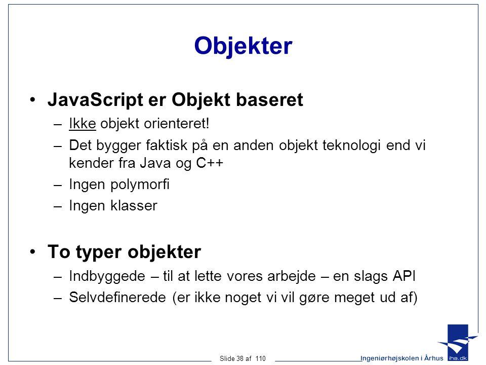 Ingeniørhøjskolen i Århus Slide 38 af 110 Objekter JavaScript er Objekt baseret –Ikke objekt orienteret.