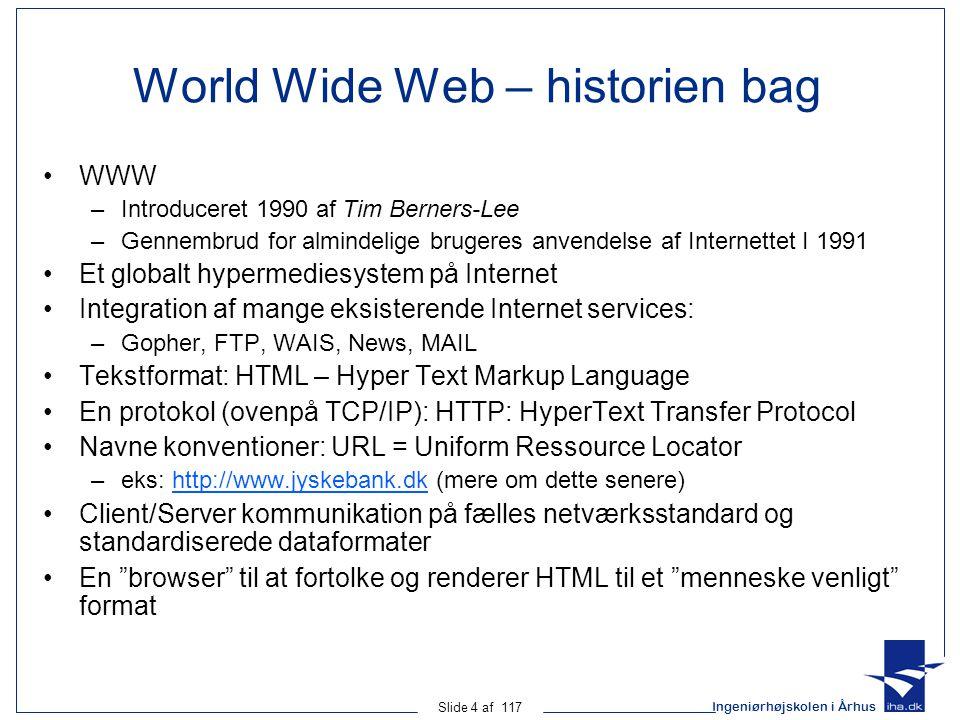 Ingeniørhøjskolen i Århus Slide 4 af 117 World Wide Web – historien bag WWW –Introduceret 1990 af Tim Berners-Lee –Gennembrud for almindelige brugeres anvendelse af Internettet I 1991 Et globalt hypermediesystem på Internet Integration af mange eksisterende Internet services: –Gopher, FTP, WAIS, News, MAIL Tekstformat: HTML – Hyper Text Markup Language En protokol (ovenpå TCP/IP): HTTP: HyperText Transfer Protocol Navne konventioner: URL = Uniform Ressource Locator –eks: http://www.jyskebank.dk (mere om dette senere)http://www.jyskebank.dk Client/Server kommunikation på fælles netværksstandard og standardiserede dataformater En browser til at fortolke og renderer HTML til et menneske venligt format