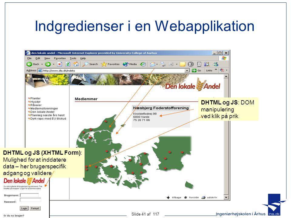 Ingeniørhøjskolen i Århus Slide 41 af 117 Indgredienser i en Webapplikation DHTML og JS: DOM manipulering ved klik på prik DHTML og JS (XHTML Form): Mulighed for at inddatere data – her brugerspecifik adgang og validere