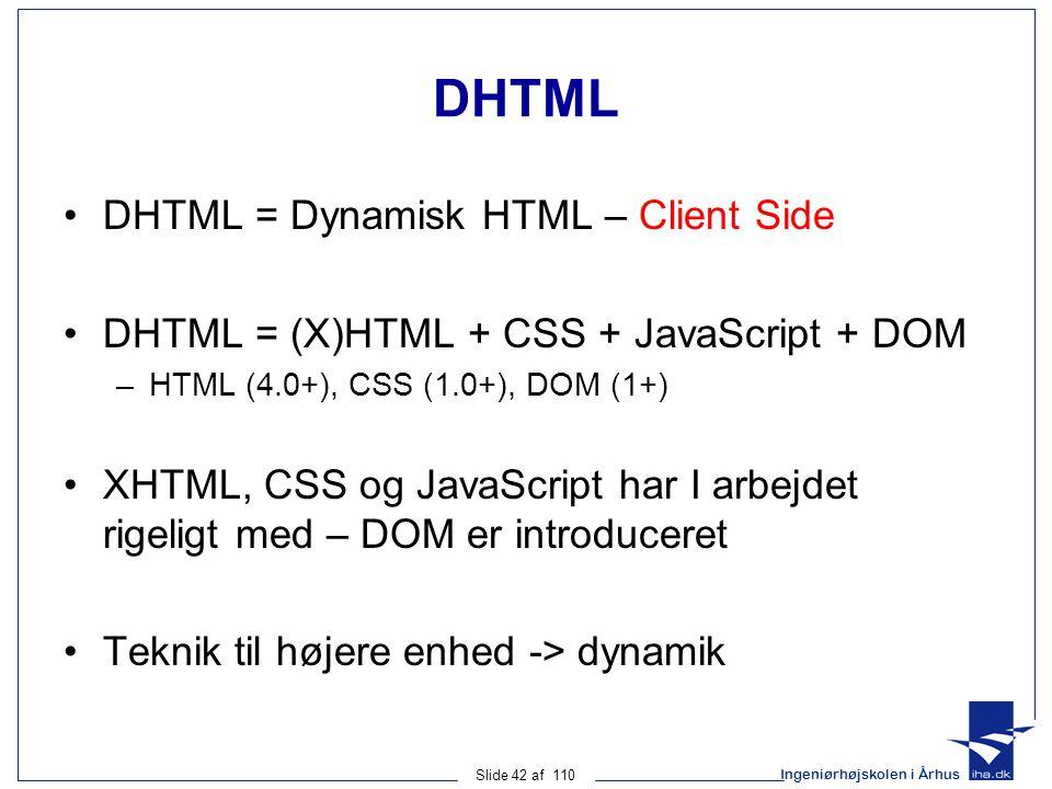 Ingeniørhøjskolen i Århus Slide 42 af 110 DHTML DHTML = Dynamisk HTML – Client Side DHTML = (X)HTML + CSS + JavaScript + DOM –HTML (4.0+), CSS (1.0+), DOM (1+) XHTML, CSS og JavaScript har I arbejdet rigeligt med – DOM er introduceret Teknik til højere enhed -> dynamik