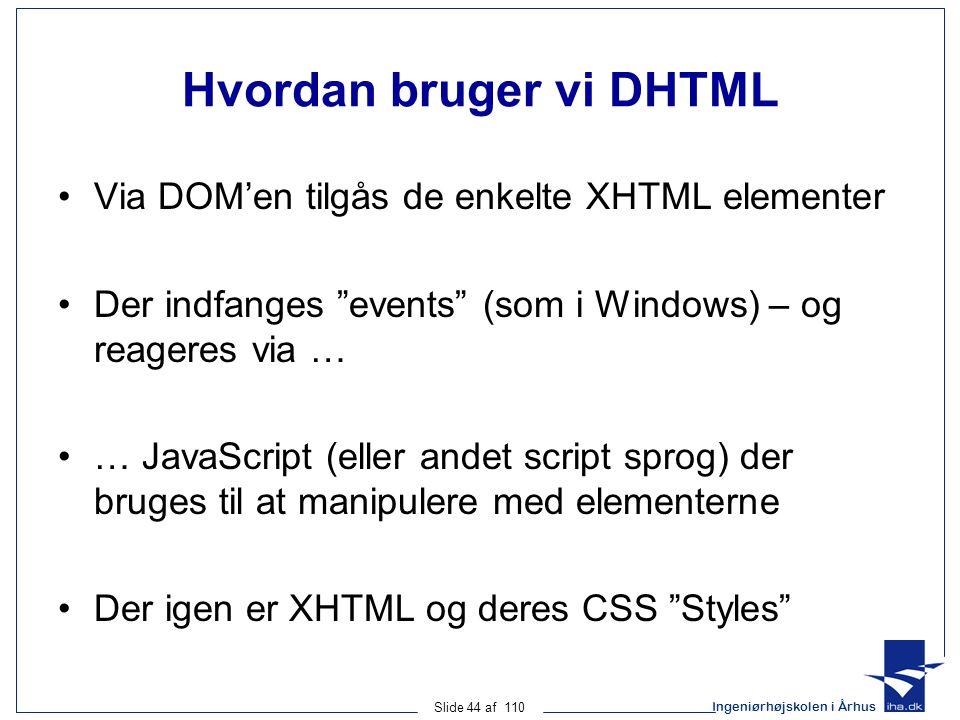 Ingeniørhøjskolen i Århus Slide 44 af 110 Hvordan bruger vi DHTML Via DOM'en tilgås de enkelte XHTML elementer Der indfanges events (som i Windows) – og reageres via … … JavaScript (eller andet script sprog) der bruges til at manipulere med elementerne Der igen er XHTML og deres CSS Styles