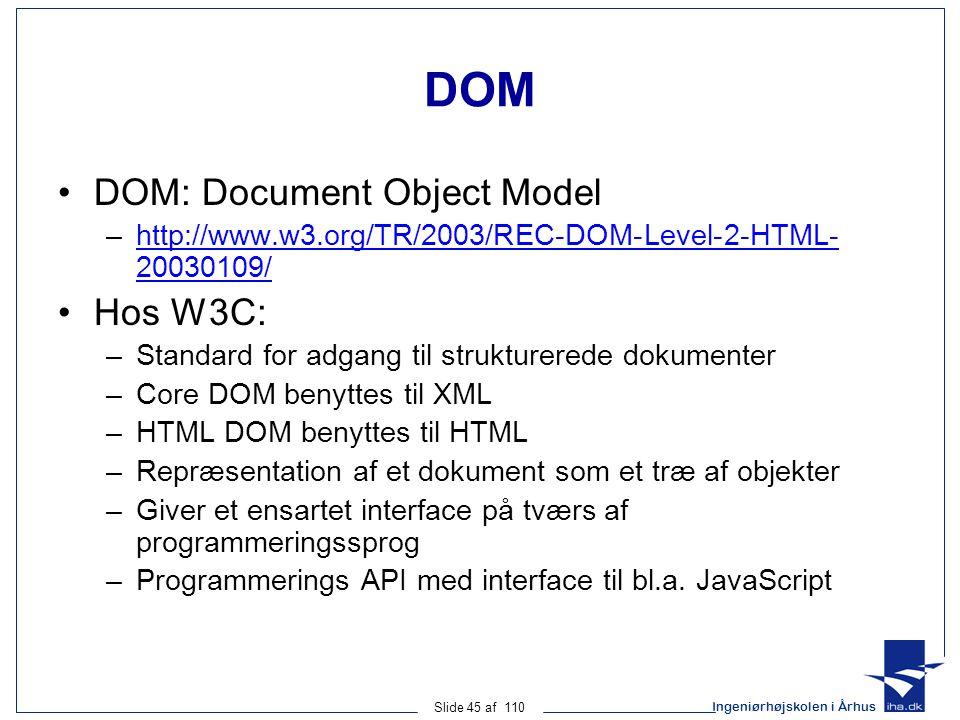 Ingeniørhøjskolen i Århus Slide 45 af 110 DOM DOM: Document Object Model –http://www.w3.org/TR/2003/REC-DOM-Level-2-HTML- 20030109/http://www.w3.org/TR/2003/REC-DOM-Level-2-HTML- 20030109/ Hos W3C: –Standard for adgang til strukturerede dokumenter –Core DOM benyttes til XML –HTML DOM benyttes til HTML –Repræsentation af et dokument som et træ af objekter –Giver et ensartet interface på tværs af programmeringssprog –Programmerings API med interface til bl.a.