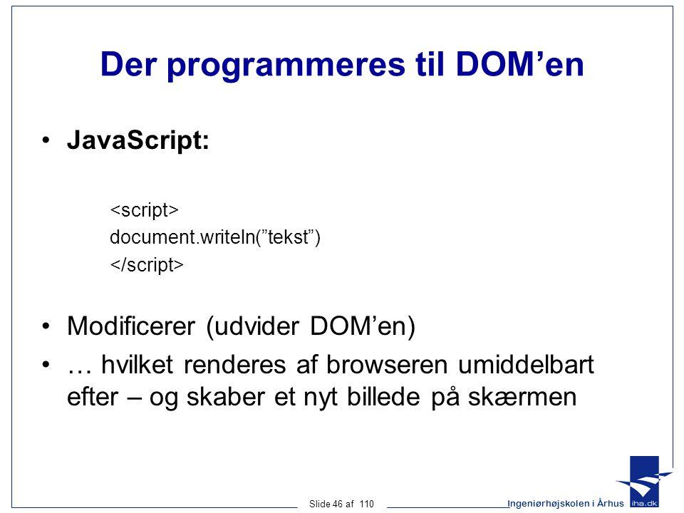 Ingeniørhøjskolen i Århus Slide 46 af 110 Der programmeres til DOM'en JavaScript: document.writeln( tekst ) Modificerer (udvider DOM'en) … hvilket renderes af browseren umiddelbart efter – og skaber et nyt billede på skærmen