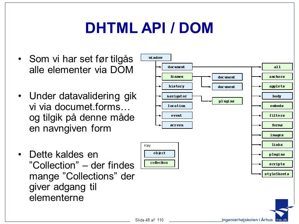 Ingeniørhøjskolen i Århus Slide 48 af 110 DHTML API / DOM Som vi har set før tilgås alle elementer via DOM Under datavalidering gik vi via documet.forms… og tilgik på denne måde en navngiven form Dette kaldes en Collection – der findes mange Collections der giver adgang til elementerne