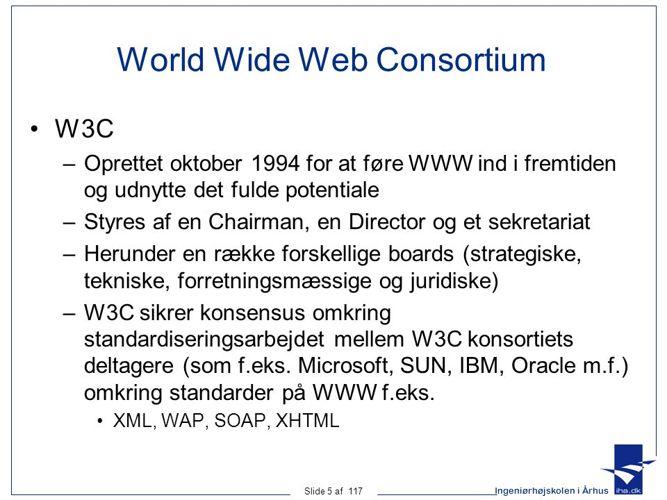 Ingeniørhøjskolen i Århus Slide 5 af 117 World Wide Web Consortium W3C –Oprettet oktober 1994 for at føre WWW ind i fremtiden og udnytte det fulde potentiale –Styres af en Chairman, en Director og et sekretariat –Herunder en række forskellige boards (strategiske, tekniske, forretningsmæssige og juridiske) –W3C sikrer konsensus omkring standardiseringsarbejdet mellem W3C konsortiets deltagere (som f.eks.