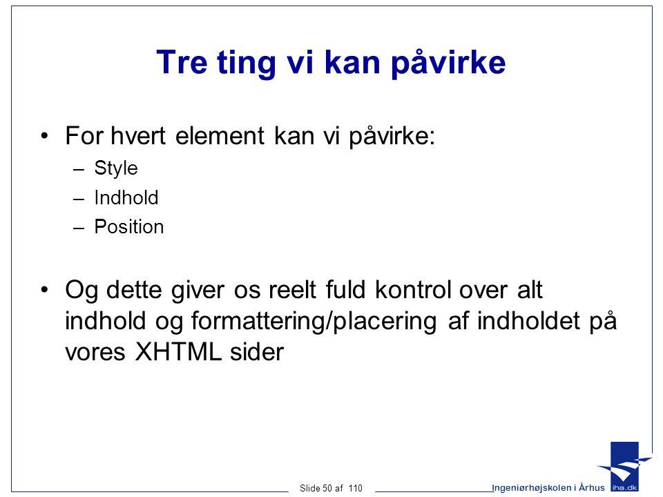 Ingeniørhøjskolen i Århus Slide 50 af 110 Tre ting vi kan påvirke For hvert element kan vi påvirke: –Style –Indhold –Position Og dette giver os reelt fuld kontrol over alt indhold og formattering/placering af indholdet på vores XHTML sider