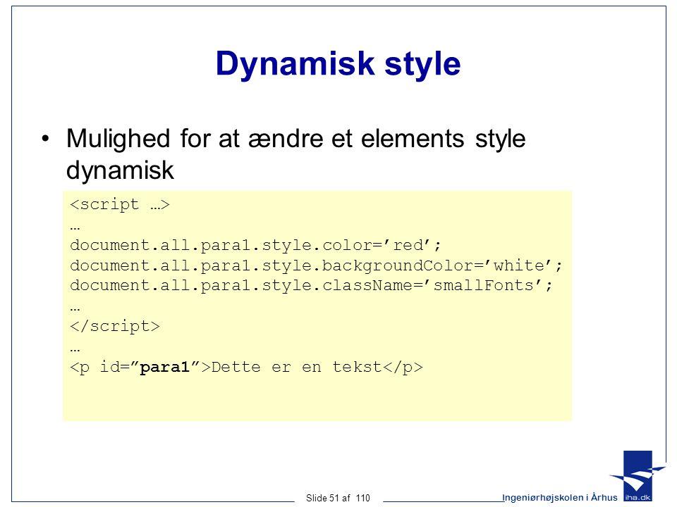 Ingeniørhøjskolen i Århus Slide 51 af 110 Dynamisk style Mulighed for at ændre et elements style dynamisk … document.all.para1.style.color='red'; document.all.para1.style.backgroundColor='white'; document.all.para1.style.className='smallFonts'; … … Dette er en tekst