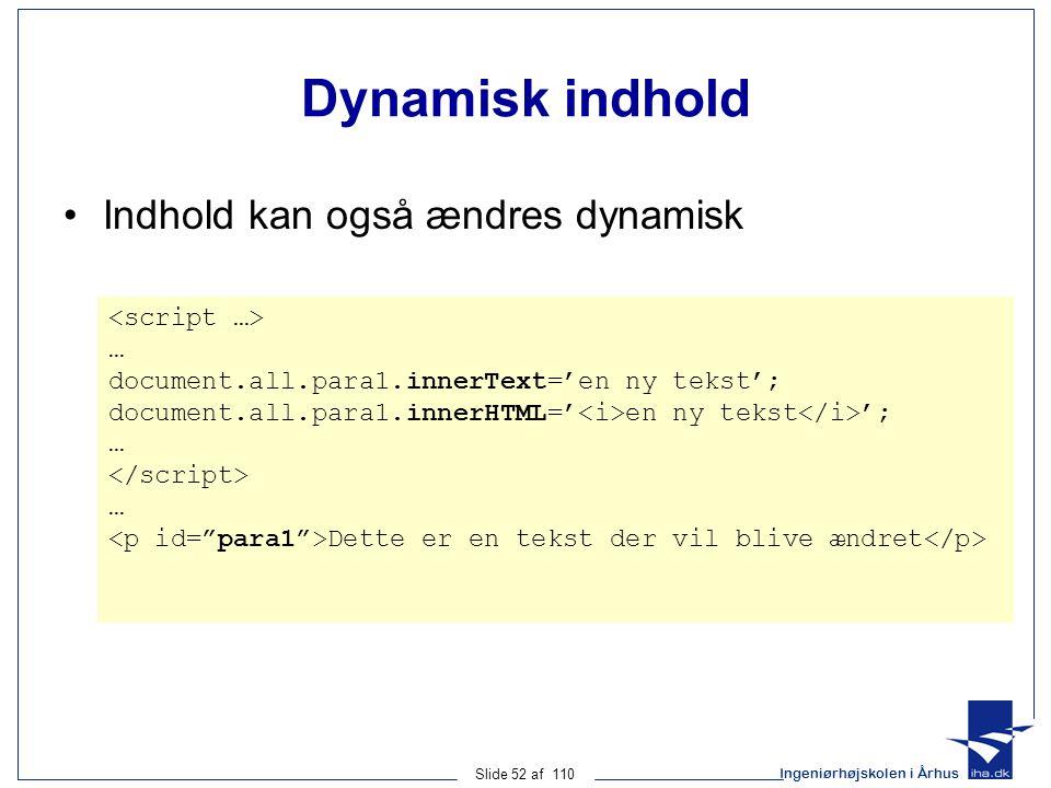 Ingeniørhøjskolen i Århus Slide 52 af 110 Dynamisk indhold Indhold kan også ændres dynamisk … document.all.para1.innerText='en ny tekst'; document.all.para1.innerHTML=' en ny tekst '; … … Dette er en tekst der vil blive ændret