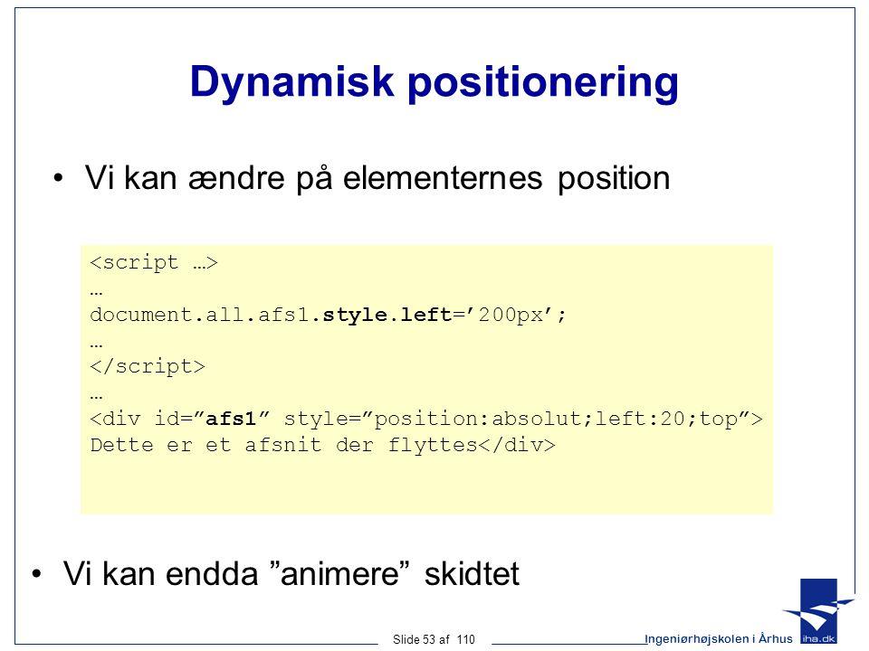 Ingeniørhøjskolen i Århus Slide 53 af 110 Dynamisk positionering Vi kan ændre på elementernes position … document.all.afs1.style.left='200px'; … … Dette er et afsnit der flyttes Vi kan endda animere skidtet