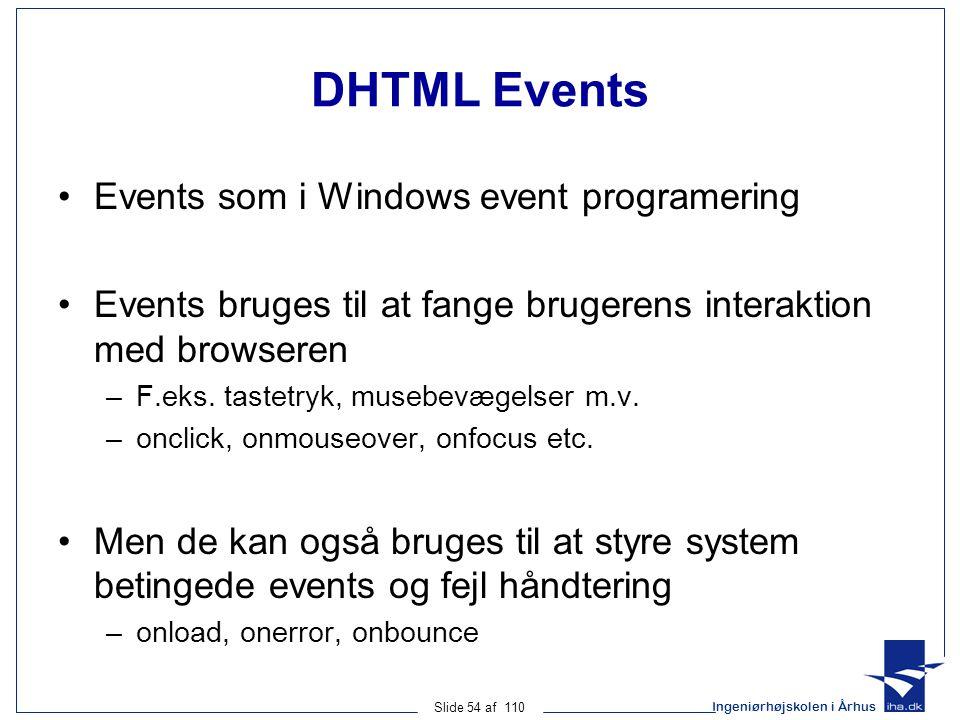 Ingeniørhøjskolen i Århus Slide 54 af 110 DHTML Events Events som i Windows event programering Events bruges til at fange brugerens interaktion med browseren –F.eks.